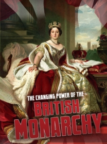 The Changing Power of the British Monarchy, Paperback / softback Book