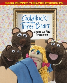 Sock Puppet Theatre Presents Goldilocks and the Three Bears : A Make & Play Production, Hardback Book