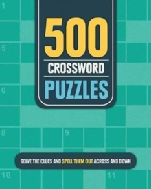 500 Crossword Puzzles : Solve the Clues and Spell Them Out Across and Down, Spiral bound Book