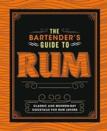 The Bartender's Guide to Rum : Classic and Modern-Day Cocktails for Rum Lovers, Hardback Book