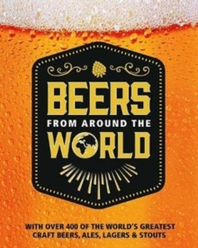 Beers from Around the World : With Over 400 of the World's Greatest Craft Beers, Ales, Lagers & Stouts, Paperback Book