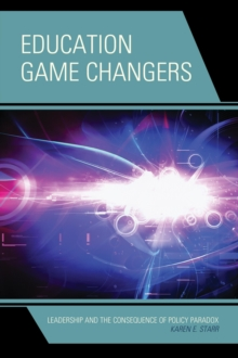 Education Game Changers : Leadership and the Consequence of Policy Paradox, Hardback Book