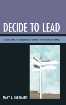 Decide to Lead : Building Capacity and Leveraging Change Through Decision-Making, Paperback Book