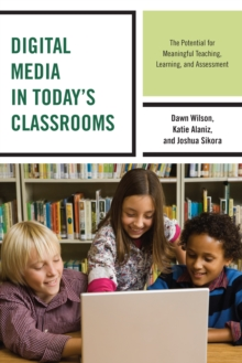 Digital Media in Today's Classrooms : The Potential for Meaningful Teaching, Learning, and Assessment, Paperback Book