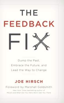 The Feedback Fix : Dump the Past, Embrace the Future, and Lead the Way to Change, Hardback Book