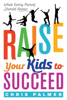 Raise Your Kids to Succeed : What Every Parent Should Know, Paperback Book