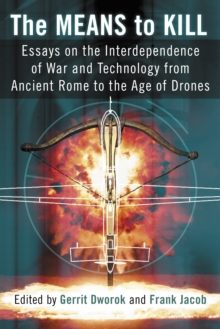 The Means to Kill : Essays on the Interdependence of War and Technology from Ancient Rome to the Age of Drones, PDF eBook