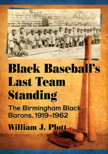 Black Baseball's Last Team Standing : The Birmingham Black Barons, 1919-1962, EPUB eBook