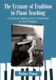 The Tyranny of Tradition in Piano Teaching : A Critical History from Clementi to the Present, PDF eBook
