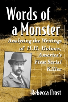 Words of a Monster : Analyzing the Writings of H.H. Holmes, America's First Serial Killer, EPUB eBook