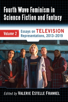 Fourth Wave Feminism in Science Fiction and Fantasy : Volume 2. Essays on Television Representations, 2013-2019, PDF eBook