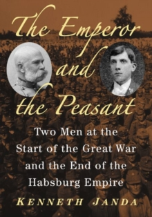 The Emperor and the Peasant : Two Men at the Start of the Great War and the End of the Habsburg Empire, Paperback Book