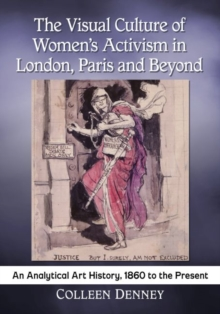 The Visual Culture of Women's Activism in London, Paris and Beyond : An Analytical History, 1860 to the Present, Paperback Book