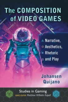 The Composition of Video Games : Narrative, Aesthetics, Rhetoric and Play, Paperback / softback Book