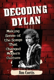 Decoding Dylan : Making Sense of the Songs That Changed Modern Culture, Paperback / softback Book