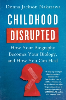 Childhood Disrupted : How Your Biography Becomes Your Biology, and How You Can Heal, Paperback / softback Book