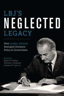 LBJ's Neglected Legacy : How Lyndon Johnson Reshaped Domestic Policy and Government, Paperback Book