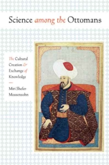 Science Among the Ottomans : The Cultural Creation and Exchange of Knowledge, Hardback Book