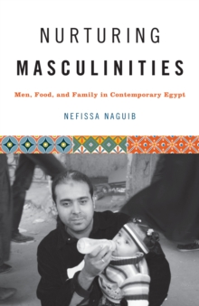 Nurturing Masculinities : Men, Food, and Family in Contemporary Egypt, Paperback Book