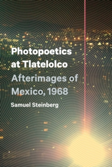 Photopoetics at Tlatelolco : Afterimages of Mexico, 1968, Paperback Book