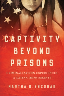 Captivity Beyond Prisons : Criminalization Experiences of Latina (Im)migrants, Paperback Book