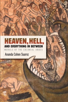 Heaven, Hell, and Everything in Between : Murals of the Colonial Andes, Paperback Book