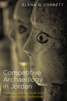 Competitive Archaeology in Jordan : Narrating Identity from the Ottomans to the Hashemites, Paperback Book
