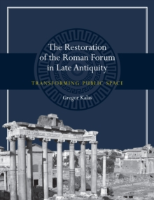The Restoration of the Roman Forum in Late Antiquity : Transforming Public Space, Paperback Book