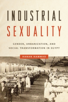 Industrial Sexuality : Gender, Urbanization, and Social Transformation in Egypt, Paperback Book