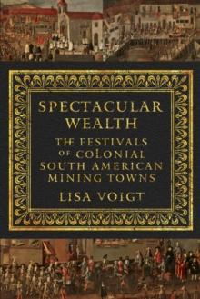 Spectacular Wealth : The Festivals of Colonial South American Mining Towns, Paperback / softback Book