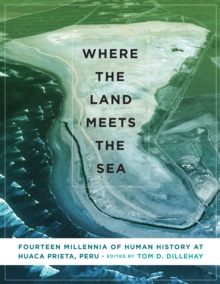 Where the Land Meets the Sea : Fourteen Millennia of Human History at Huaca Prieta, Peru, Hardback Book
