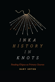 Inka History in Knots : Reading Khipus as Primary Sources, Paperback Book
