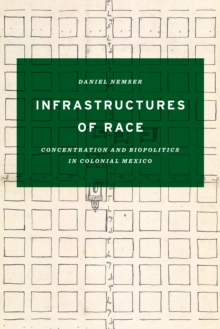 Infrastructures of Race : Concentration and Biopolitics in Colonial Mexico, Paperback Book