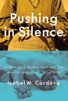 Pushing in Silence : Modernizing Puerto Rico and the Medicalization of Childbirth, Paperback / softback Book