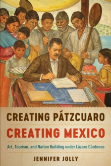 Creating Patzcuaro, Creating Mexico : Art, Tourism, and Nation Building under Lazaro Cardenas, Paperback / softback Book