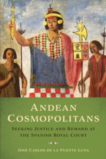 Andean Cosmopolitans : Seeking Justice and Reward at the Spanish Royal Court, Paperback Book