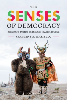 The Senses of Democracy : Perception, Politics, and Culture in Latin America, Paperback Book