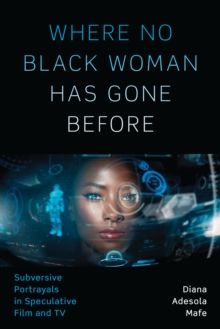 Where No Black Woman Has Gone Before : Subversive Portrayals in Speculative Film and TV, Paperback / softback Book