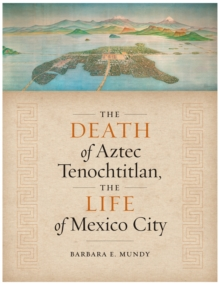 The Death of Aztec Tenochtitlan, the Life of Mexico City, Paperback Book