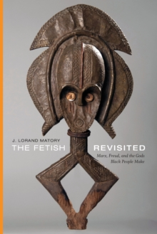 The Fetish Revisited : Marx, Freud, and the Gods Black People Make, Paperback / softback Book