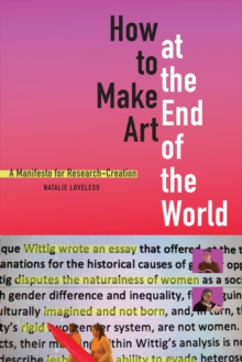 How to Make Art at the End of the World : A Manifesto for Research-Creation, Hardback Book