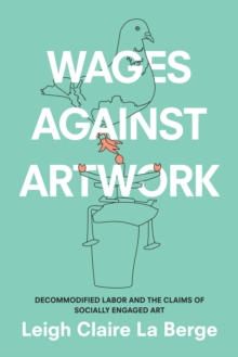 Wages Against Artwork : Decommodified Labor and the Claims of Socially Engaged Art, Paperback / softback Book