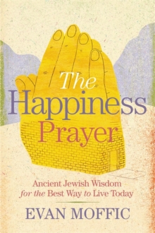 The Happiness Prayer : Ancient Jewish Wisdom for the Best Way to Live Today, Hardback Book