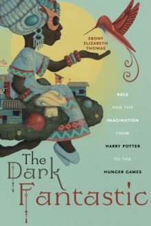 The Dark Fantastic : Race and the Imagination from Harry Potter to the Hunger Games, Hardback Book