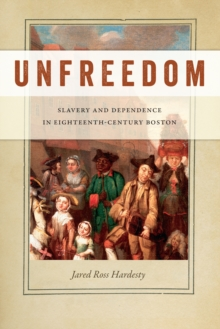 Unfreedom : Slavery and Dependence in Eighteenth-Century Boston, Paperback Book