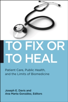 To Fix or to Heal : Patient Care, Public Health, and the Limits of Biomedicine, Paperback Book