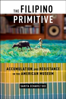 The Filipino Primitive : Accumulation and Resistance in the American Museum, Paperback Book