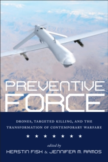 Preventive Force : Drones, Targeted Killing, and the Transformation of Contemporary Warfare, Paperback Book