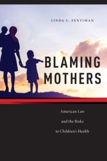 Blaming Mothers : American Law and the Risks to Children's Health, Paperback / softback Book