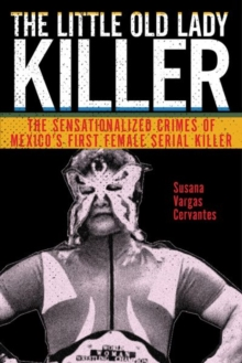 The Little Old Lady Killer : The Sensationalized Crimes of Mexico's First Female Serial Killer, Hardback Book